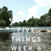 Five Things Week 6