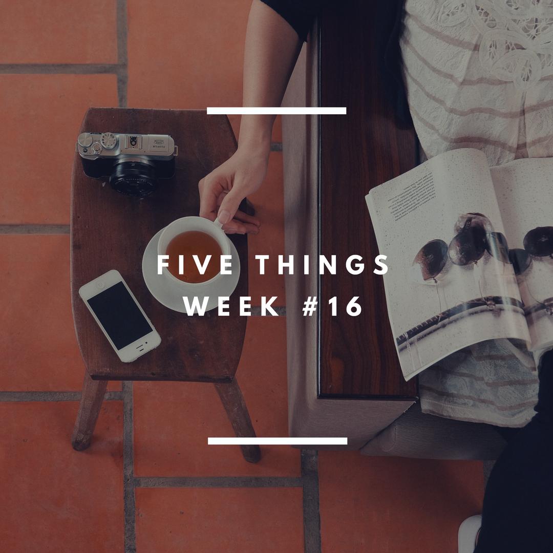 Five Things week 16